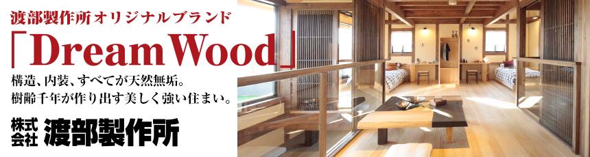 渡部製作所オリジナルブランド「Dream Wood」 構造、内装、すべてが天然無垢。樹齢千年が作り出す美しく強い住まい。